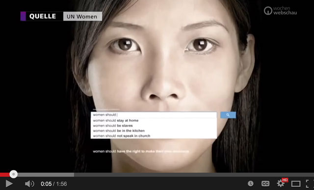 """Why should anyone pay attention to the upcoming meeting of the Commission on the Status of Women in New York? Click this image, watch the short video and decide. The United Nations video, titled """"The Autocomplete Truth: Kick-starting a modern conversation on gender equality,"""" discusses what people think about women's roles, as revealed by Google's auto-complete feature, which displays frequent recent searches. It shows that, when online queries started with """"Women should,"""" popular searches included """"stay at home,"""" """"be slaves,"""" """"be in the kitchen"""" and """"not speak in church."""" (Google may have changed its programming since this video was made.)"""